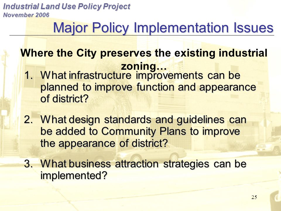 Industrial Land Use Policy Project November 2006 25 Major Policy Implementation Issues 1.What infrastructure improvements can be planned to improve function and appearance of district.