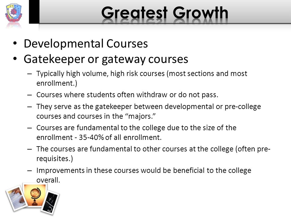 Developmental Courses Gatekeeper or gateway courses – Typically high volume, high risk courses (most sections and most enrollment.) – Courses where students often withdraw or do not pass.