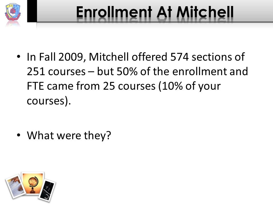 In Fall 2009, Mitchell offered 574 sections of 251 courses – but 50% of the enrollment and FTE came from 25 courses (10% of your courses).