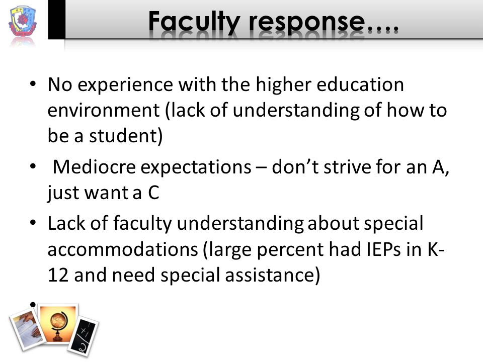 No experience with the higher education environment (lack of understanding of how to be a student) Mediocre expectations – don't strive for an A, just want a C Lack of faculty understanding about special accommodations (large percent had IEPs in K- 12 and need special assistance)