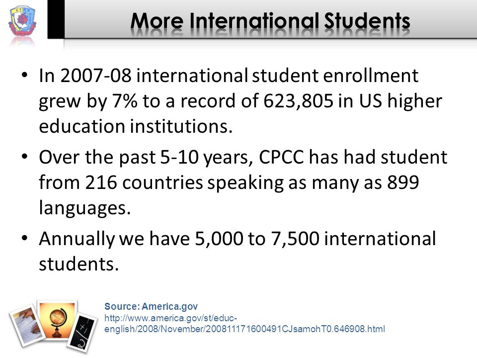 In 2007-08 international student enrollment grew by 7% to a record of 623,805 in US higher education institutions.