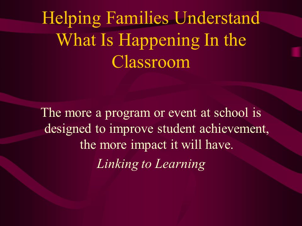 Helping Families Understand What Is Happening In the Classroom The more a program or event at school is designed to improve student achievement, the more impact it will have.