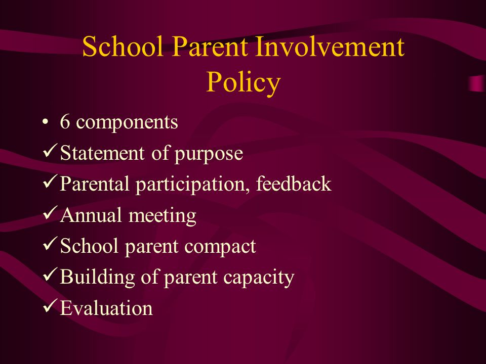 School Parent Involvement Policy 6 components Statement of purpose Parental participation, feedback Annual meeting School parent compact Building of parent capacity Evaluation