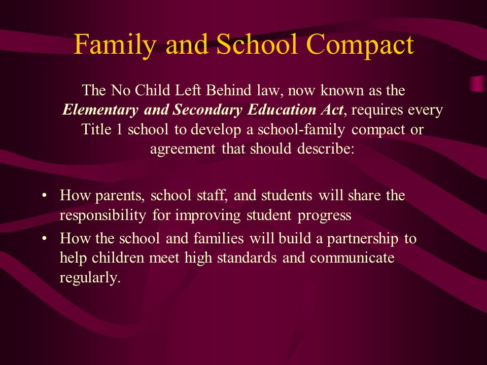 Family and School Compact The No Child Left Behind law, now known as the Elementary and Secondary Education Act, requires every Title 1 school to develop a school-family compact or agreement that should describe: How parents, school staff, and students will share the responsibility for improving student progress How the school and families will build a partnership to help children meet high standards and communicate regularly.