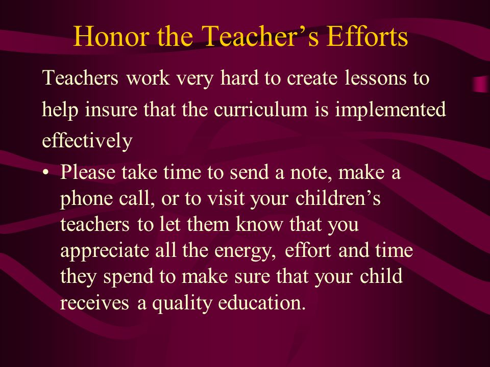 Honor the Teacher's Efforts Teachers work very hard to create lessons to help insure that the curriculum is implemented effectively Please take time to send a note, make a phone call, or to visit your children's teachers to let them know that you appreciate all the energy, effort and time they spend to make sure that your child receives a quality education.