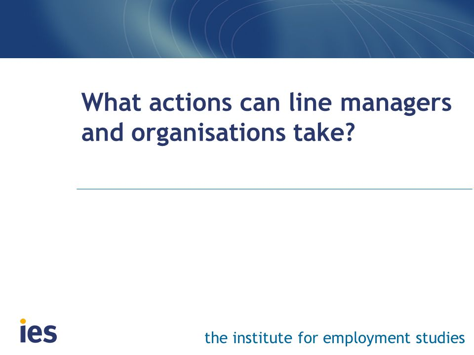 the institute for employment studies What actions can line managers and organisations take