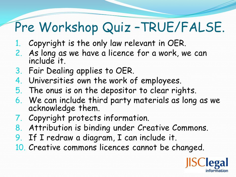 Pre Workshop Quiz –TRUE/FALSE. 1. Copyright is the only law relevant in OER.