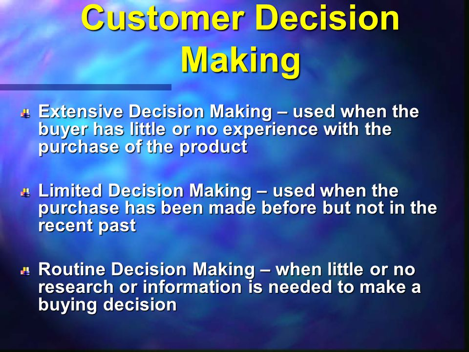 Customer Decision Making Extensive Decision Making – used when the buyer has little or no experience with the purchase of the product Limited Decision Making – used when the purchase has been made before but not in the recent past Routine Decision Making – when little or no research or information is needed to make a buying decision