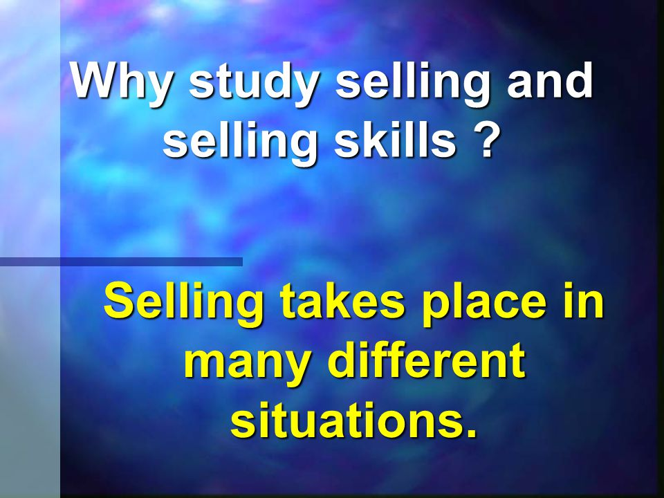 Why study selling and selling skills Selling takes place in many different situations.