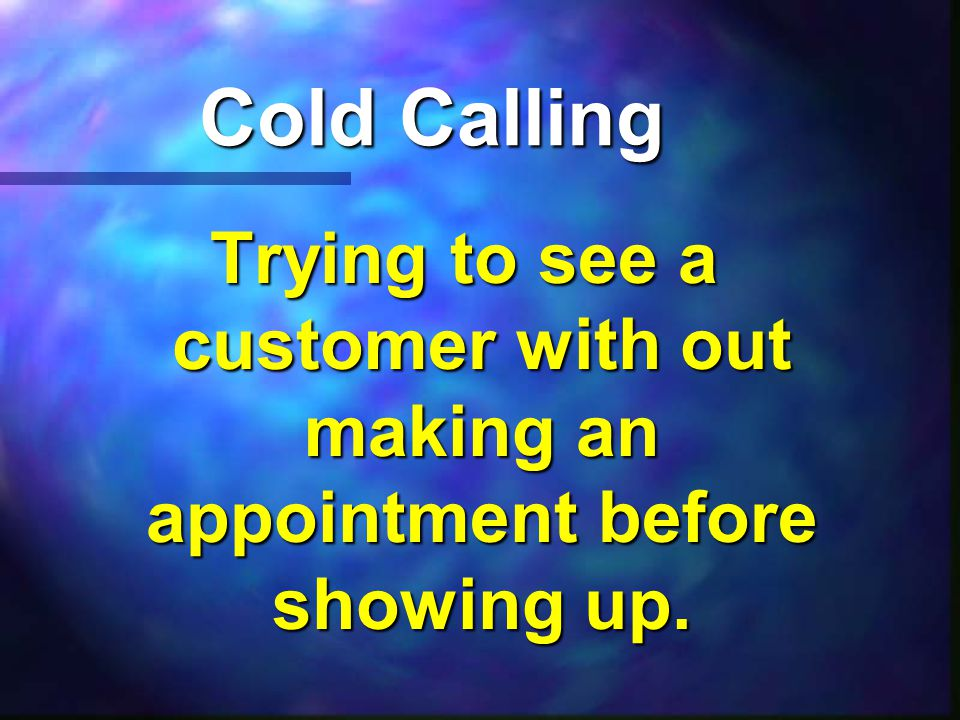 Cold Calling Trying to see a customer with out making an appointment before showing up.