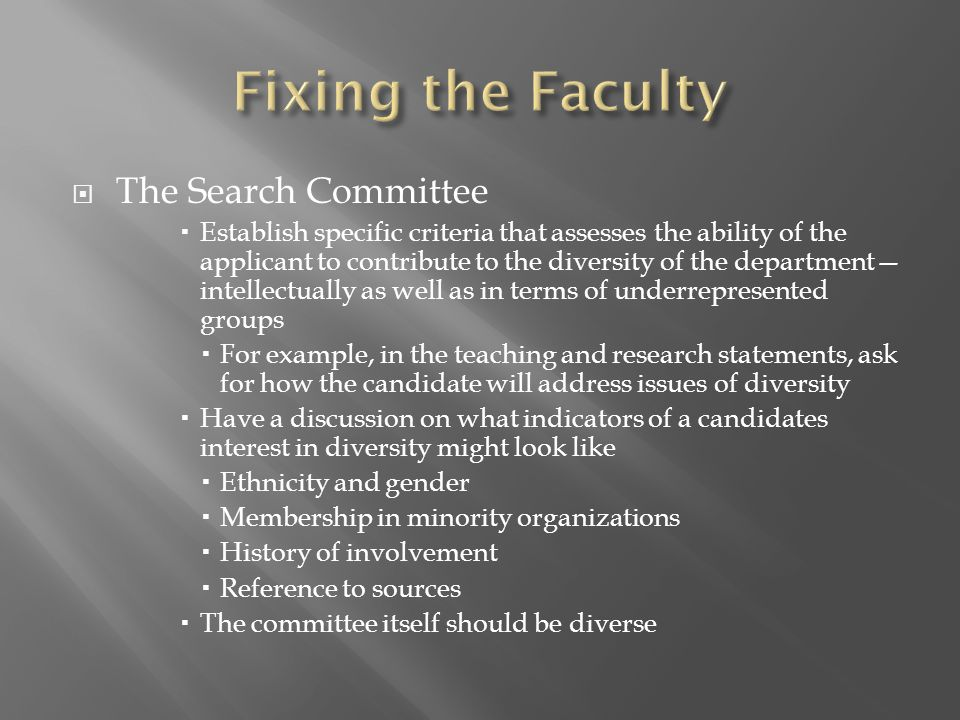  The Search Committee  Establish specific criteria that assesses the ability of the applicant to contribute to the diversity of the department— intellectually as well as in terms of underrepresented groups  For example, in the teaching and research statements, ask for how the candidate will address issues of diversity  Have a discussion on what indicators of a candidates interest in diversity might look like  Ethnicity and gender  Membership in minority organizations  History of involvement  Reference to sources  The committee itself should be diverse