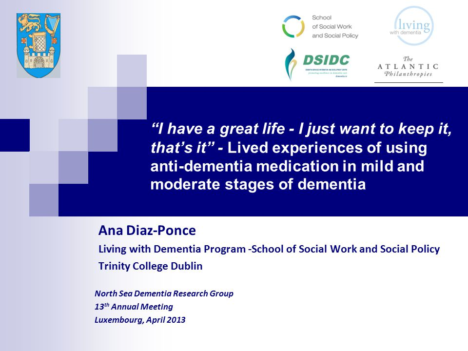 I have a great life - I just want to keep it, that's it - Lived experiences of using anti-dementia medication in mild and moderate stages of dementia Ana Diaz-Ponce Living with Dementia Program -School of Social Work and Social Policy Trinity College Dublin North Sea Dementia Research Group 13 th Annual Meeting Luxembourg, April 2013