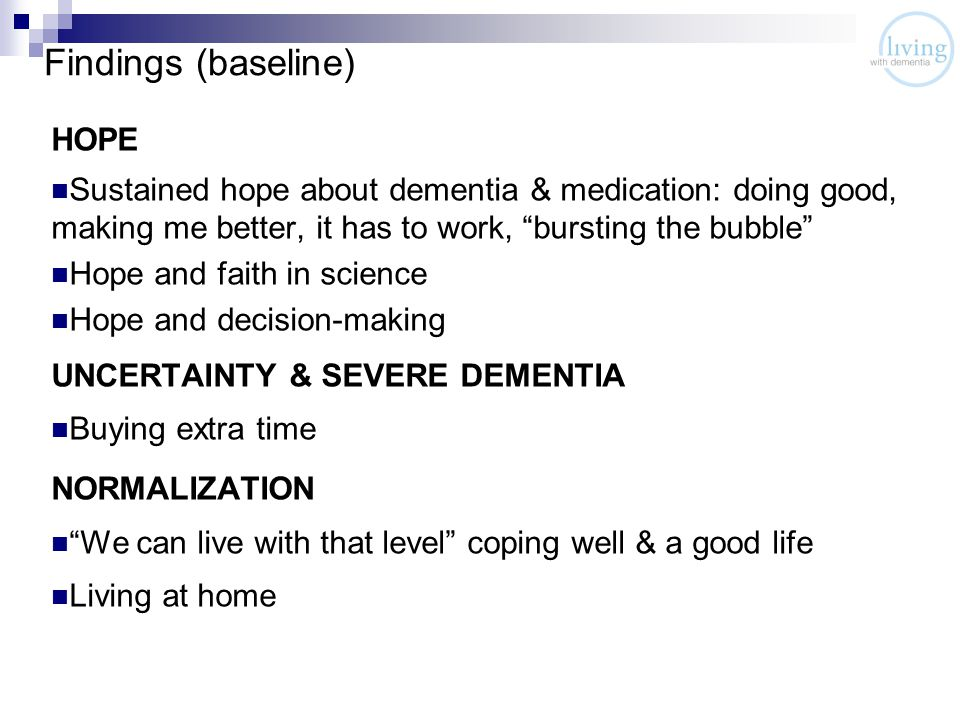 Findings (baseline) HOPE Sustained hope about dementia & medication: doing good, making me better, it has to work, bursting the bubble Hope and faith in science Hope and decision-making UNCERTAINTY & SEVERE DEMENTIA Buying extra time NORMALIZATION We can live with that level coping well & a good life Living at home