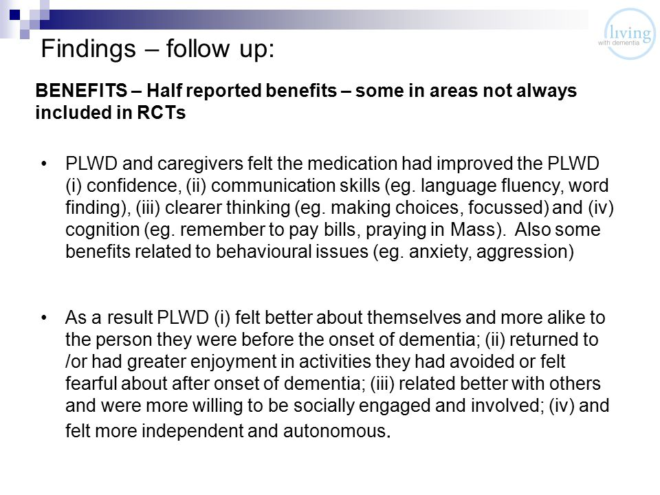 Findings – follow up: BENEFITS – Half reported benefits – some in areas not always included in RCTs PLWD and caregivers felt the medication had improved the PLWD (i) confidence, (ii) communication skills (eg.