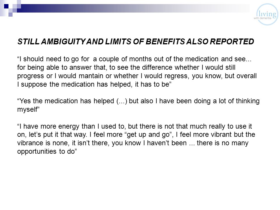 STILL AMBIGUITY AND LIMITS OF BENEFITS ALSO REPORTED I should need to go for a couple of months out of the medication and see...