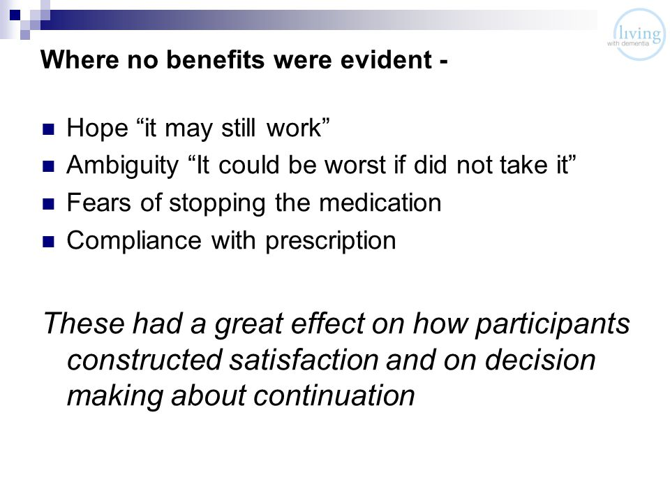 Where no benefits were evident - Hope it may still work Ambiguity It could be worst if did not take it Fears of stopping the medication Compliance with prescription These had a great effect on how participants constructed satisfaction and on decision making about continuation