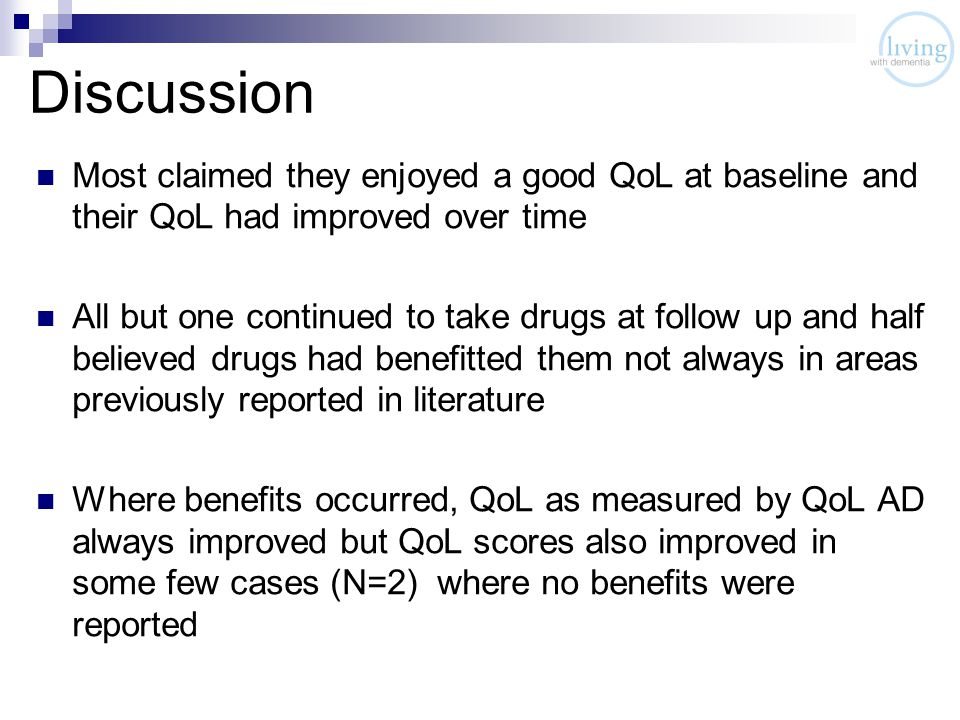 Discussion Most claimed they enjoyed a good QoL at baseline and their QoL had improved over time All but one continued to take drugs at follow up and half believed drugs had benefitted them not always in areas previously reported in literature Where benefits occurred, QoL as measured by QoL AD always improved but QoL scores also improved in some few cases (N=2) where no benefits were reported
