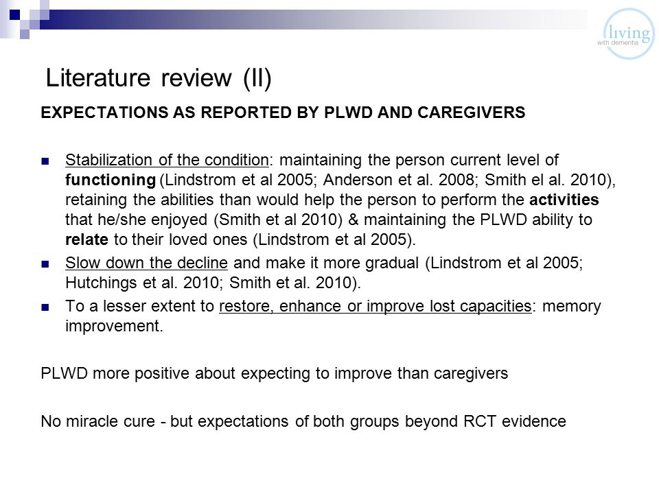 Literature review (II) EXPECTATIONS AS REPORTED BY PLWD AND CAREGIVERS Stabilization of the condition: maintaining the person current level of functioning (Lindstrom et al 2005; Anderson et al.