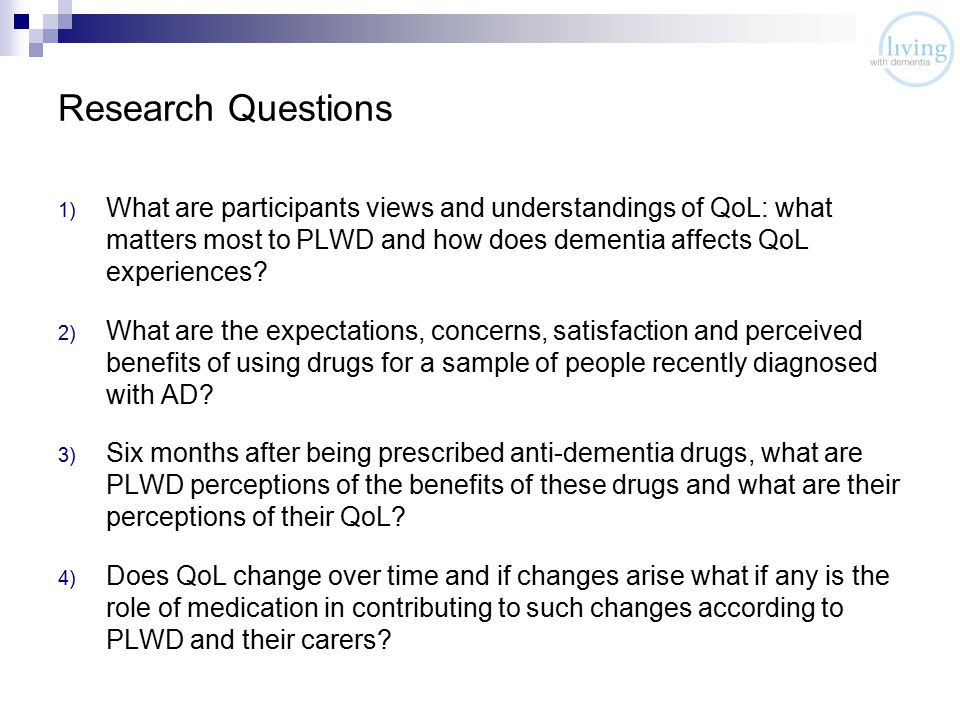 Research Questions 1) What are participants views and understandings of QoL: what matters most to PLWD and how does dementia affects QoL experiences.