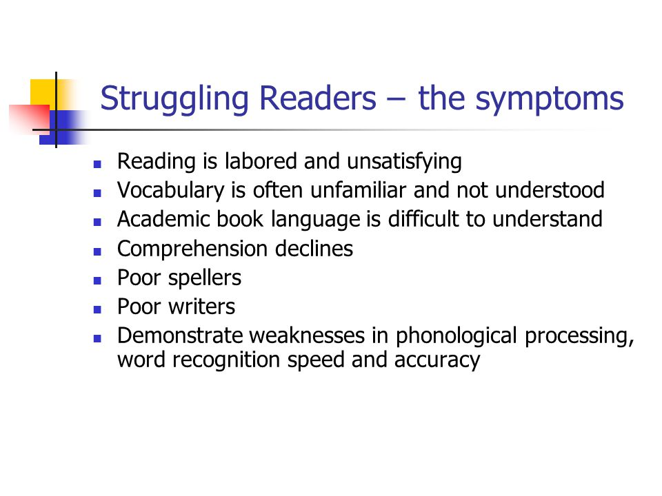 Struggling Readers – the symptoms Reading is labored and unsatisfying Vocabulary is often unfamiliar and not understood Academic book language is difficult to understand Comprehension declines Poor spellers Poor writers Demonstrate weaknesses in phonological processing, word recognition speed and accuracy