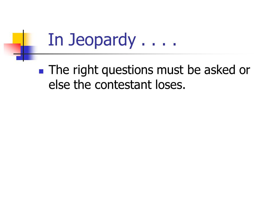 In Jeopardy.... The right questions must be asked or else the contestant loses.