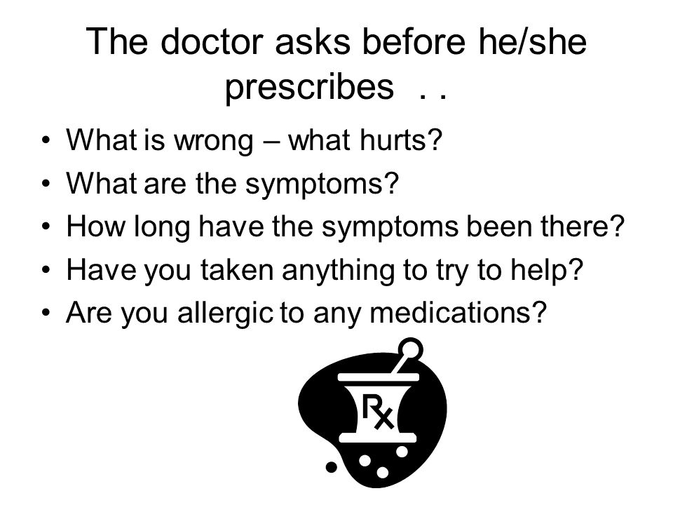 The doctor asks before he/she prescribes.. What is wrong – what hurts.