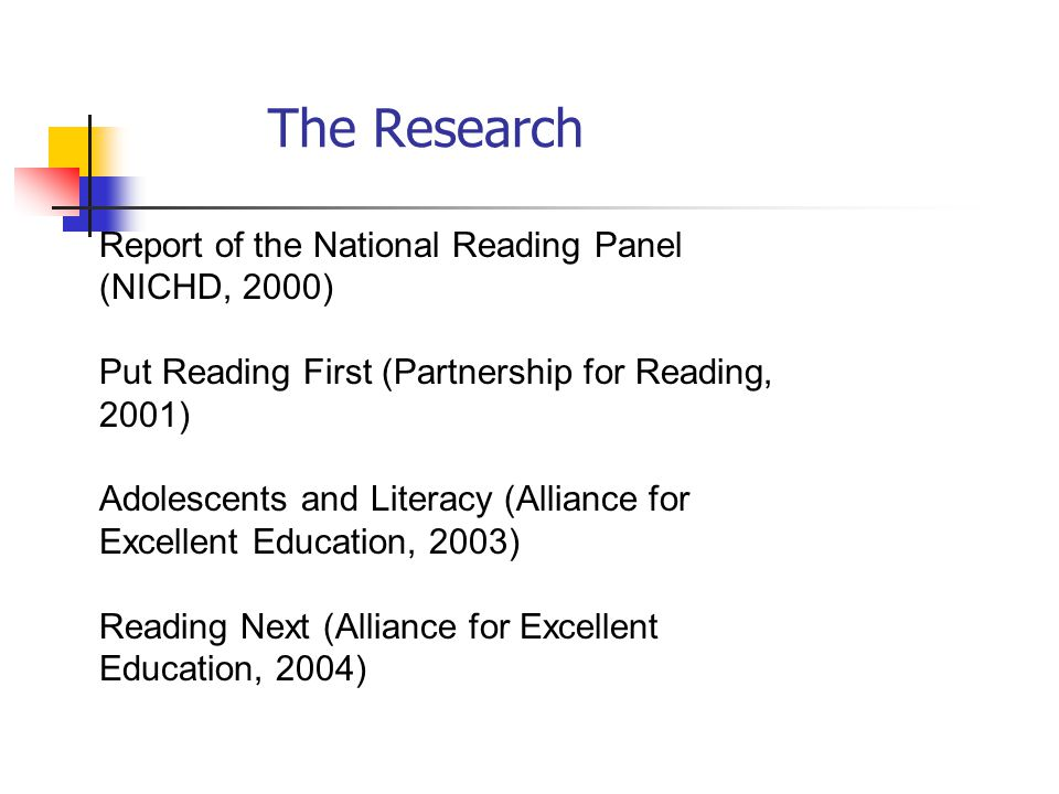 Report of the National Reading Panel (NICHD, 2000) Put Reading First (Partnership for Reading, 2001) Adolescents and Literacy (Alliance for Excellent Education, 2003) Reading Next (Alliance for Excellent Education, 2004) The Research