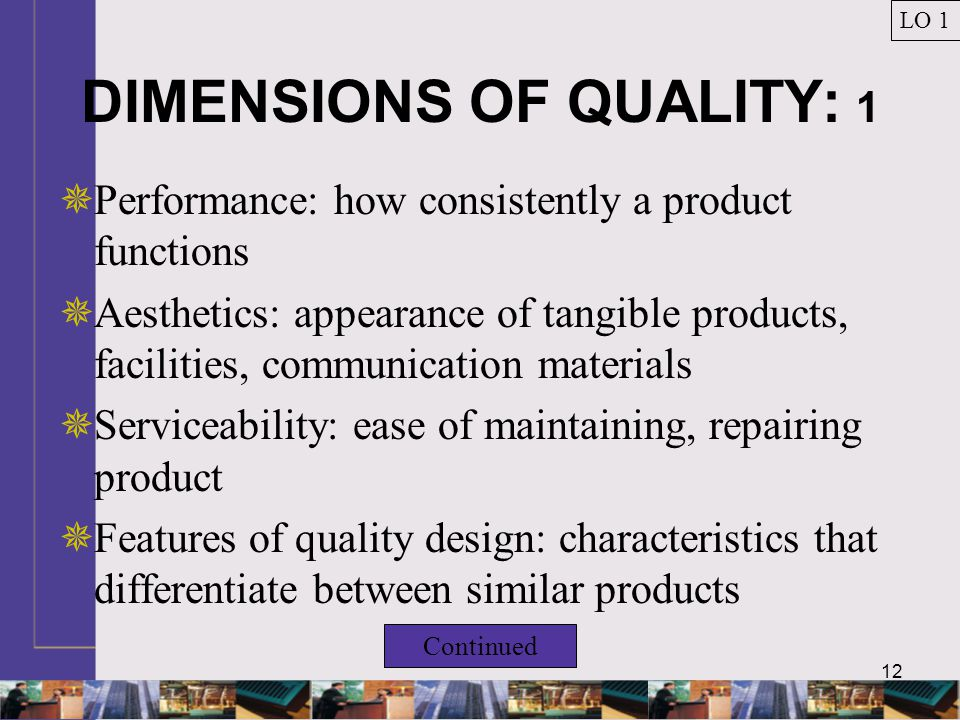 12 DIMENSIONS OF QUALITY: 1  Performance: how consistently a product functions  Aesthetics: appearance of tangible products, facilities, communication materials  Serviceability: ease of maintaining, repairing product  Features of quality design: characteristics that differentiate between similar products LO 1 Continued