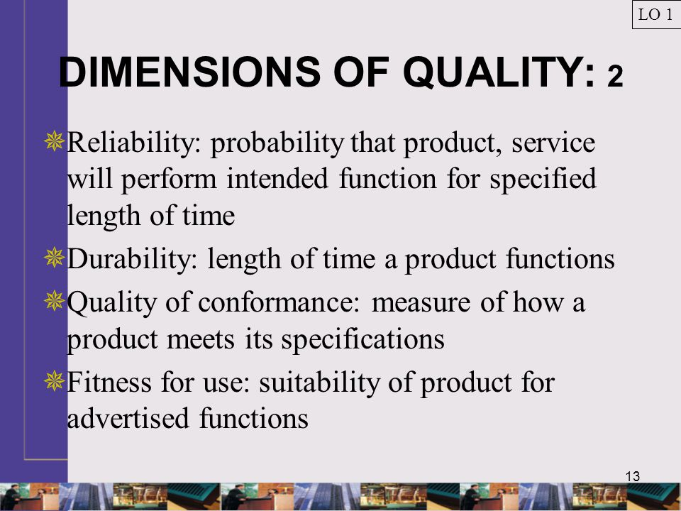 13 DIMENSIONS OF QUALITY: 2  Reliability: probability that product, service will perform intended function for specified length of time  Durability: length of time a product functions  Quality of conformance: measure of how a product meets its specifications  Fitness for use: suitability of product for advertised functions LO 1