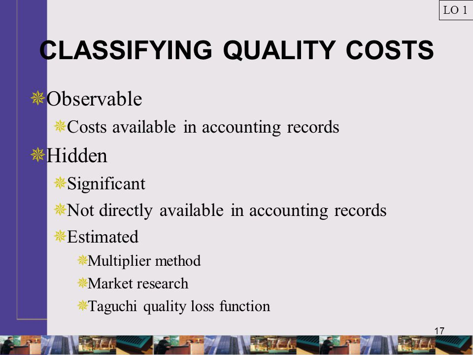 17 CLASSIFYING QUALITY COSTS  Observable  Costs available in accounting records  Hidden  Significant  Not directly available in accounting records  Estimated  Multiplier method  Market research  Taguchi quality loss function LO 1