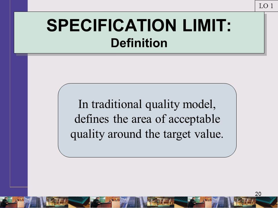 20 SPECIFICATION LIMIT: Definition In traditional quality model, defines the area of acceptable quality around the target value.