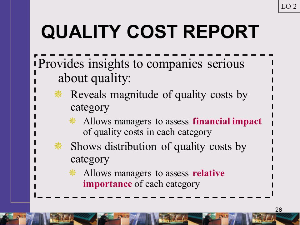 26 QUALITY COST REPORT Provides insights to companies serious about quality:  Reveals magnitude of quality costs by category  Allows managers to assess financial impact of quality costs in each category  Shows distribution of quality costs by category  Allows managers to assess relative importance of each category LO 2