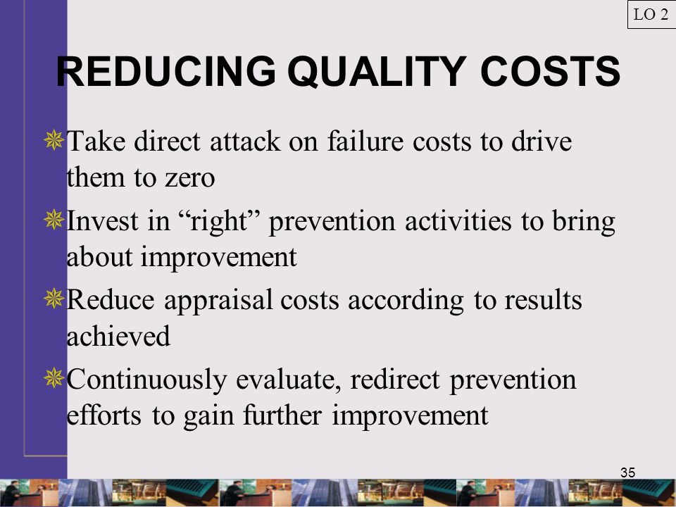 35 REDUCING QUALITY COSTS  Take direct attack on failure costs to drive them to zero  Invest in right prevention activities to bring about improvement  Reduce appraisal costs according to results achieved  Continuously evaluate, redirect prevention efforts to gain further improvement LO 2