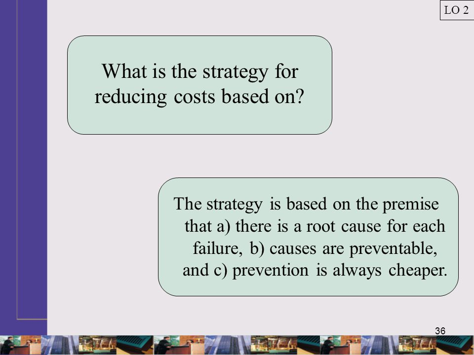36 What is the strategy for reducing costs based on.