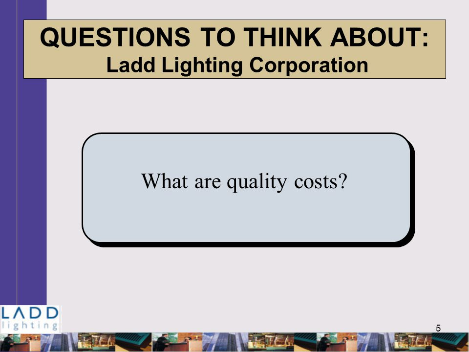 5 QUESTIONS TO THINK ABOUT: Ladd Lighting Corporation What are quality costs