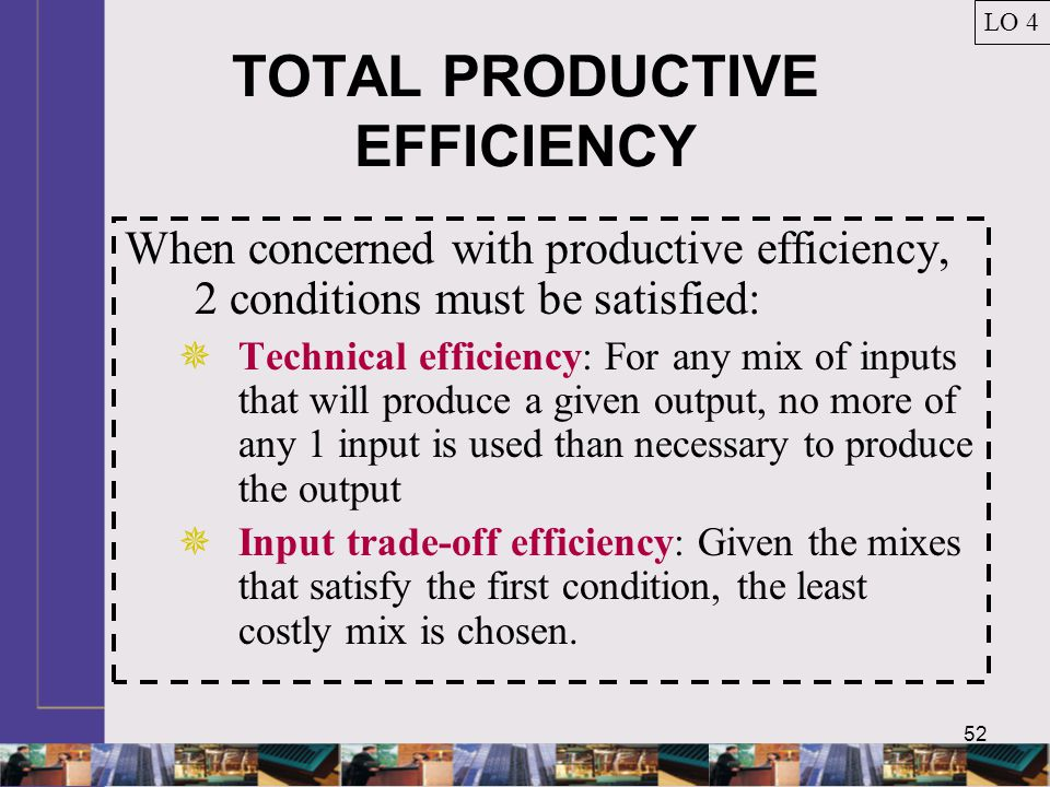 52 TOTAL PRODUCTIVE EFFICIENCY When concerned with productive efficiency, 2 conditions must be satisfied:  Technical efficiency: For any mix of inputs that will produce a given output, no more of any 1 input is used than necessary to produce the output  Input trade-off efficiency: Given the mixes that satisfy the first condition, the least costly mix is chosen.