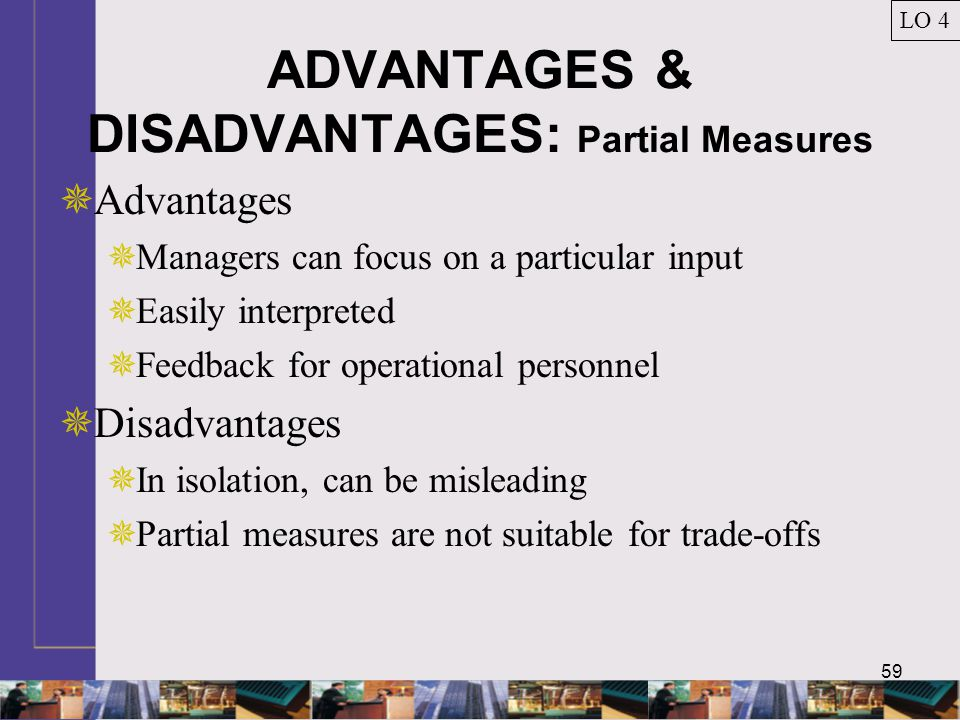 59 ADVANTAGES & DISADVANTAGES: Partial Measures  Advantages  Managers can focus on a particular input  Easily interpreted  Feedback for operational personnel  Disadvantages  In isolation, can be misleading  Partial measures are not suitable for trade-offs LO 4