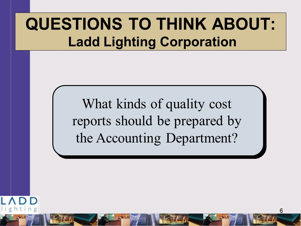 6 QUESTIONS TO THINK ABOUT: Ladd Lighting Corporation What kinds of quality cost reports should be prepared by the Accounting Department