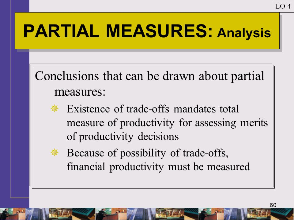 60 PARTIAL MEASURES: Analysis LO 4 Conclusions that can be drawn about partial measures:  Existence of trade-offs mandates total measure of productivity for assessing merits of productivity decisions  Because of possibility of trade-offs, financial productivity must be measured