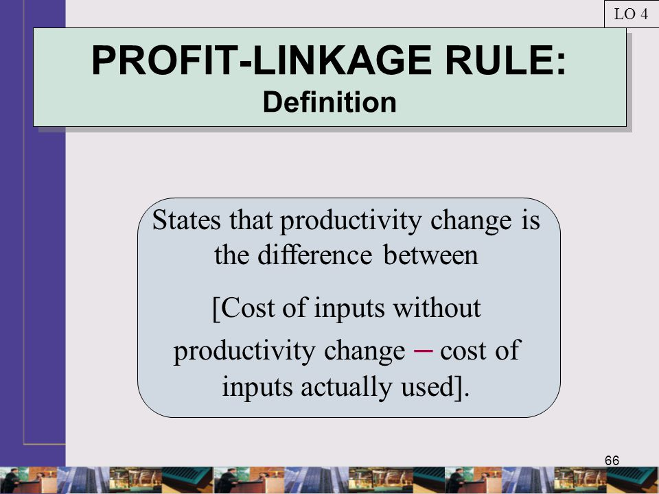 66 PROFIT-LINKAGE RULE: Definition States that productivity change is the difference between [Cost of inputs without productivity change – cost of inputs actually used].