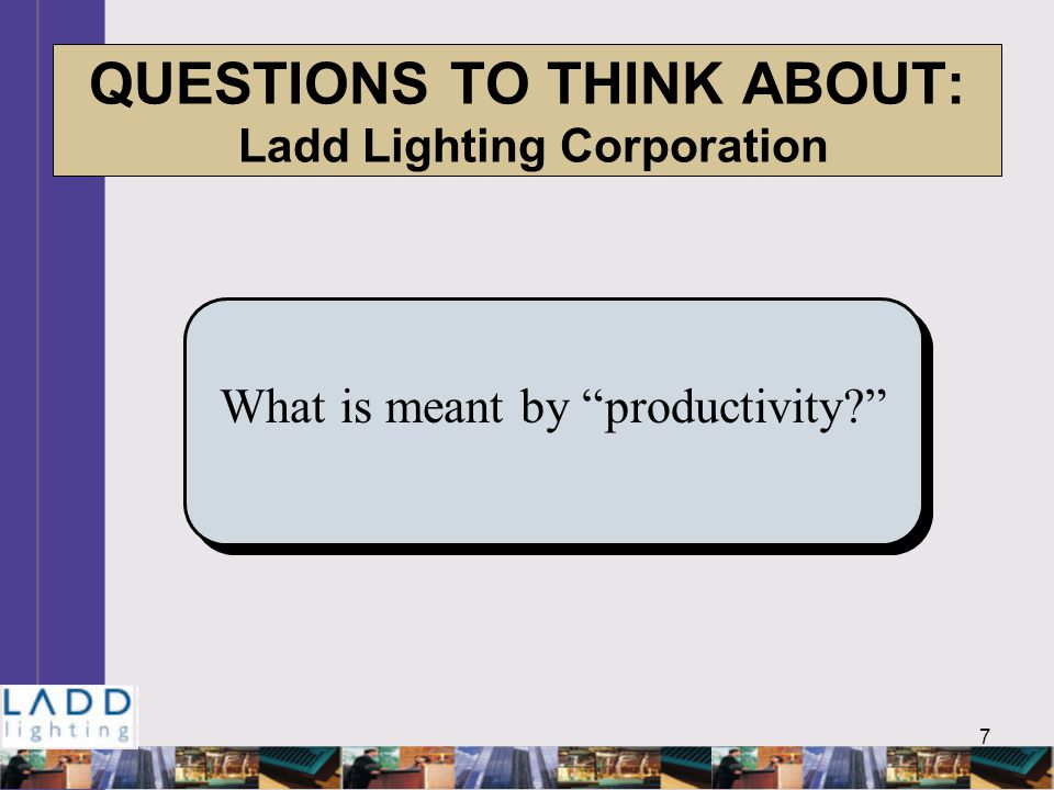 7 QUESTIONS TO THINK ABOUT: Ladd Lighting Corporation What is meant by productivity
