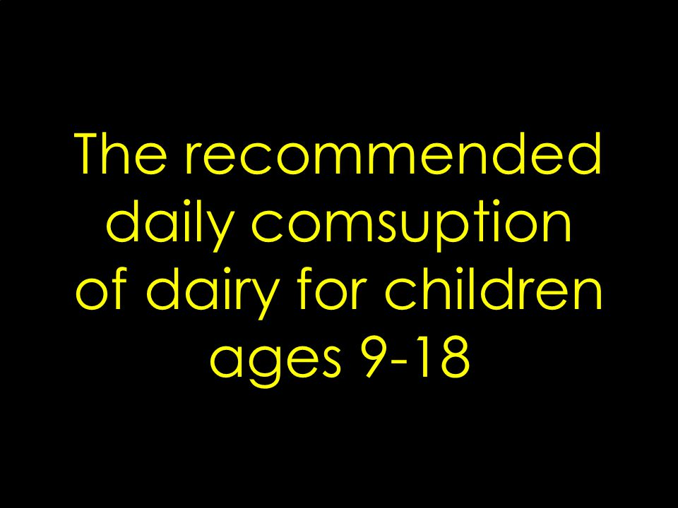 The recommended daily comsuption of dairy for children ages 9-18