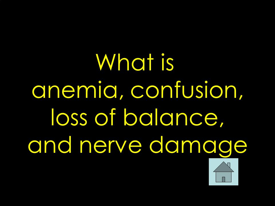 What is anemia, confusion, loss of balance, and nerve damage