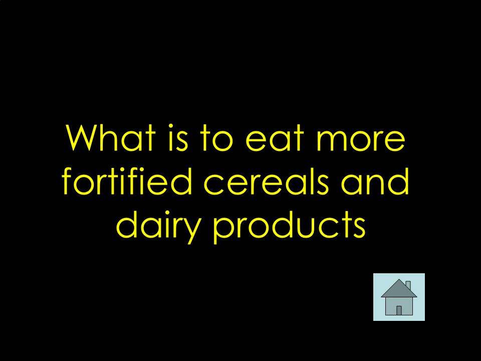 What is to eat more fortified cereals and dairy products