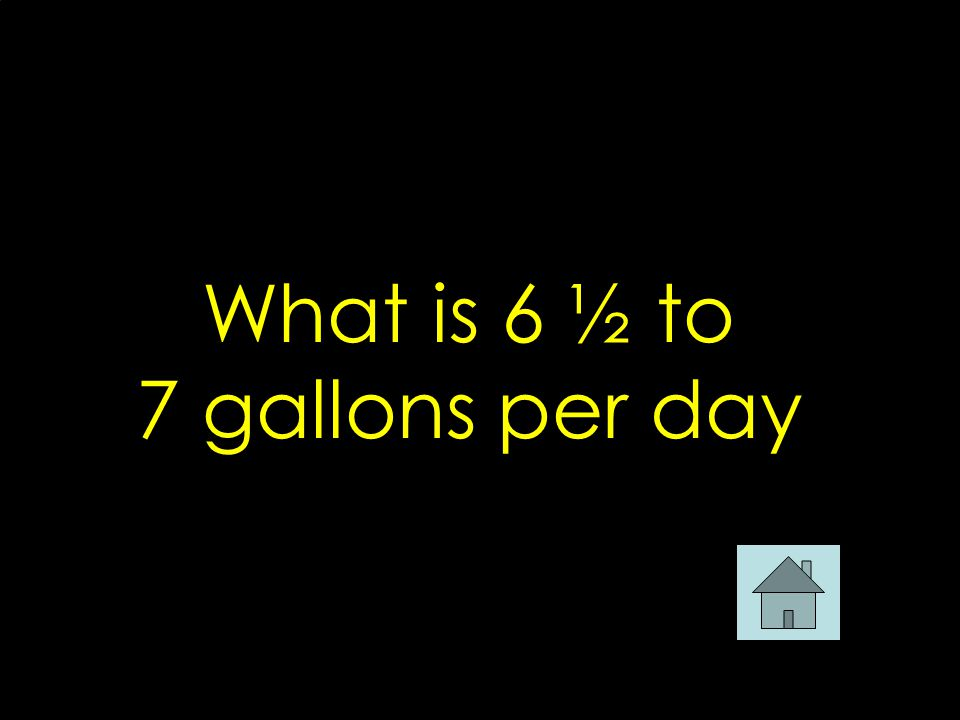 What is 6 ½ to 7 gallons per day