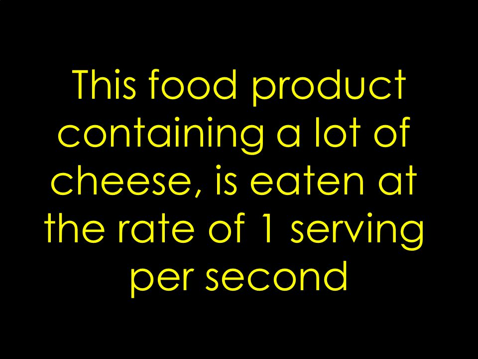 This food product containing a lot of cheese, is eaten at the rate of 1 serving per second