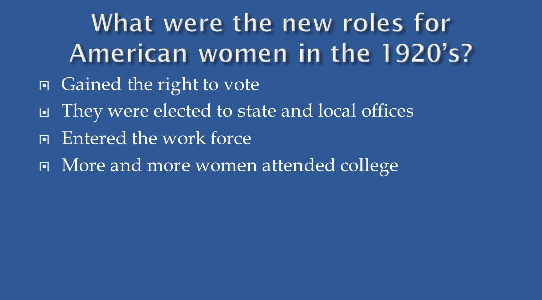  Gained the right to vote  They were elected to state and local offices  Entered the work force  More and more women attended college