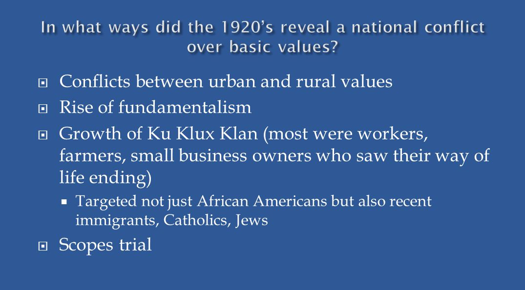  Conflicts between urban and rural values  Rise of fundamentalism  Growth of Ku Klux Klan (most were workers, farmers, small business owners who saw their way of life ending)  Targeted not just African Americans but also recent immigrants, Catholics, Jews  Scopes trial