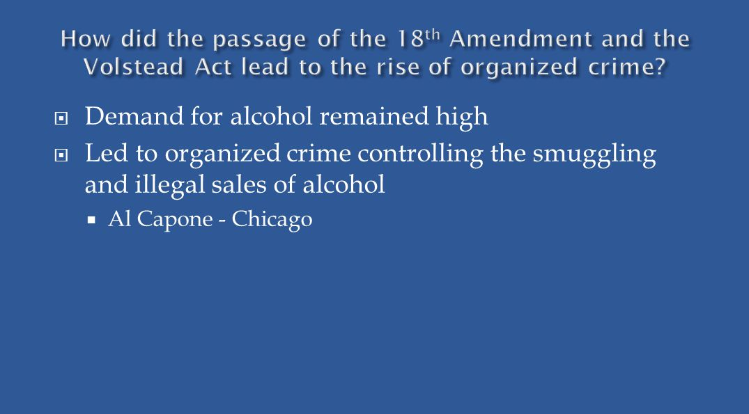  Demand for alcohol remained high  Led to organized crime controlling the smuggling and illegal sales of alcohol  Al Capone - Chicago