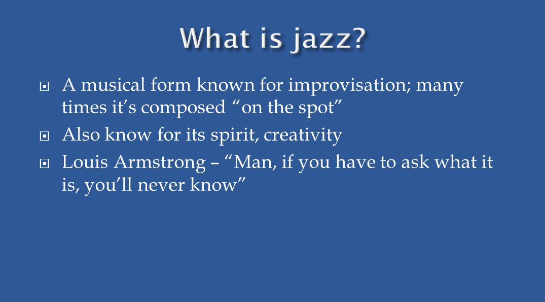  A musical form known for improvisation; many times it's composed on the spot  Also know for its spirit, creativity  Louis Armstrong – Man, if you have to ask what it is, you'll never know